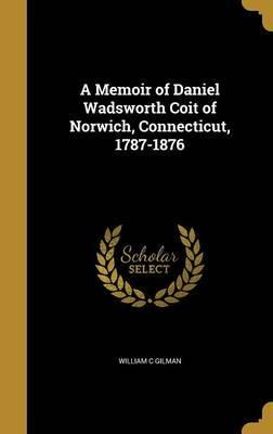 A Memoir of Daniel Wadsworth Coit of Norwich, Connecticut, 1787-1876