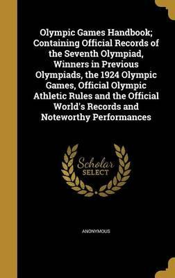 Olympic Games Handbook; Containing Official Records of the Seventh Olympiad, Winners in Previous Olympiads, the 1924 Olympic Games, Official Olympic Athletic Rules and the Official World's Records and Noteworthy Performances