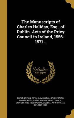 The Manuscripts of Charles Haliday, Esq., of Dublin. Acts of the Privy Council in Ireland, 1556-1571 ..