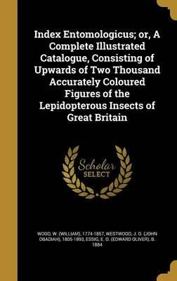 Index Entomologicus; Or, a Complete Illustrated Catalogue, Consisting of Upwards of Two Thousand Accurately Coloured Figures of the Lepidopterous Insects of Great Britain