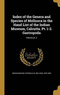 Index of the Genera and Species of Mollusca in the Hand List of the Indian Museum, Calcutta. PT. 1-2. Gastropoda; Volume PT. 2