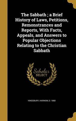 The Sabbath; A Brief History of Laws, Petitions, Remonstrances and Reports, with Facts, Appeals, and Answers to Popular Objections Relating to the Christian Sabbath