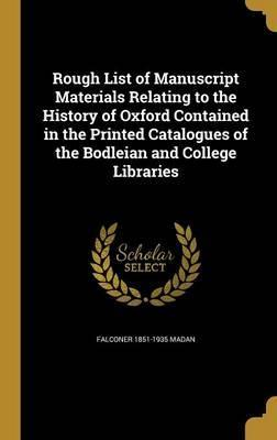 Rough List of Manuscript Materials Relating to the History of Oxford Contained in the Printed Catalogues of the Bodleian and College Libraries