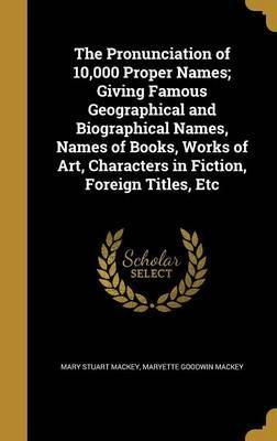 The Pronunciation of 10,000 Proper Names; Giving Famous Geographical and Biographical Names, Names of Books, Works of Art, Characters in Fiction, Foreign Titles, Etc.