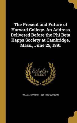 The Present and Future of Harvard College. an Address Delivered Before the Phi Beta Kappa Society at Cambridge, Mass., June 25, 1891