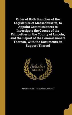 Order of Both Branches of the Legislature of Massachusetts, to Appoint Commissioners to Investigate the Causes of the Difficulties in the County of Lincoln; And the Report of the Commissioners Thereon, with the Documents, in Support Thereof