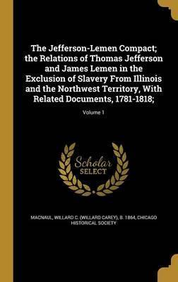 The Jefferson-Lemen Compact; The Relations of Thomas Jefferson and James Lemen in the Exclusion of Slavery from Illinois and the Northwest Territory, with Related Documents, 1781-1818;; Volume 1