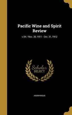 Pacific Wine and Spirit Review; V.54 / Nov. 30, 1911 - Oct. 31, 1912