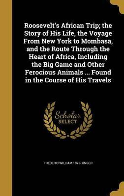 Roosevelt's African Trip; The Story of His Life, the Voyage from New York to Mombasa, and the Route Through the Heart of Africa, Including the Big Game and Other Ferocious Animals ... Found in the Course of His Travels