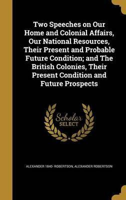 Two Speeches on Our Home and Colonial Affairs, Our National Resources, Their Present and Probable Future Condition; And the British Colonies, Their Present Condition and Future Prospects