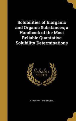 Solubilities of Inorganic and Organic Substances; A Handbook of the Most Reliable Quantative Solubility Determinations