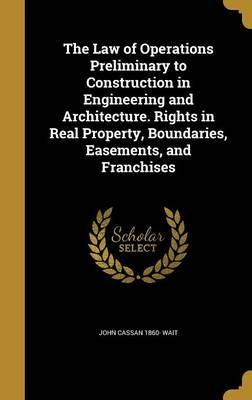 The Law of Operations Preliminary to Construction in Engineering and Architecture. Rights in Real Property, Boundaries, Easements, and Franchises