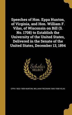 Speeches of Hon. Eppa Hunton, of Virginia, and Hon. William F. Vilas, of Wisconsin on Bill (S. No. 1708) to Establish the University of the United States, Delivered in the Senate of the United States, December 13, 1894