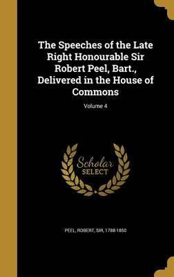 The Speeches of the Late Right Honourable Sir Robert Peel, Bart., Delivered in the House of Commons; Volume 4