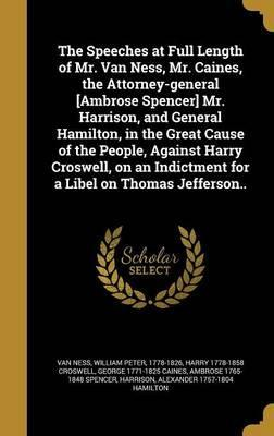 The Speeches at Full Length of Mr. Van Ness, Mr. Caines, the Attorney-General [Ambrose Spencer] Mr. Harrison, and General Hamilton, in the Great Cause of the People, Against Harry Croswell, on an Indictment for a Libel on Thomas Jefferson..