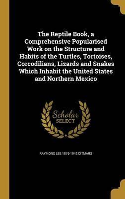 The Reptile Book, a Comprehensive Popularised Work on the Structure and Habits of the Turtles, Tortoises, Corcodilians, Lizards and Snakes Which Inhabit the United States and Northern Mexico