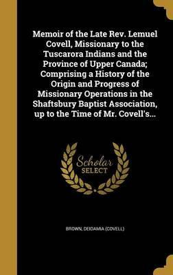 Memoir of the Late REV. Lemuel Covell, Missionary to the Tuscarora Indians and the Province of Upper Canada; Comprising a History of the Origin and Progress of Missionary Operations in the Shaftsbury Baptist Association, Up to the Time of Mr. Covell's...
