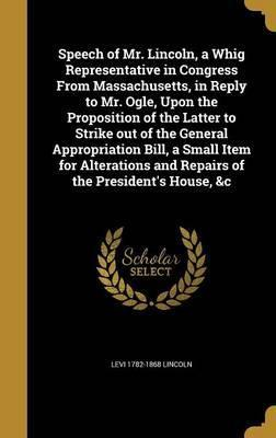 Speech of Mr. Lincoln, a Whig Representative in Congress from Massachusetts, in Reply to Mr. Ogle, Upon the Proposition of the Latter to Strike Out of the General Appropriation Bill, a Small Item for Alterations and Repairs of the President's House, &C