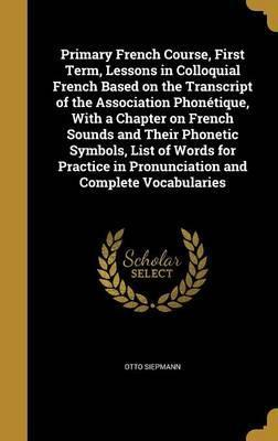 Primary French Course, First Term, Lessons in Colloquial French Based on the Transcript of the Association Phonetique, with a Chapter on French Sounds and Their Phonetic Symbols, List of Words for Practice in Pronunciation and Complete Vocabularies
