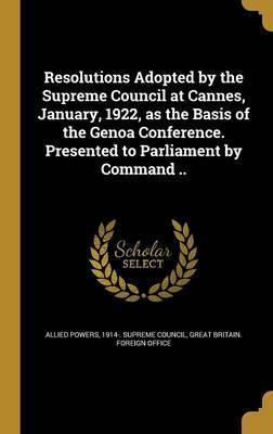 Resolutions Adopted by the Supreme Council at Cannes, January, 1922, as the Basis of the Genoa Conference. Presented to Parliament by Command ..