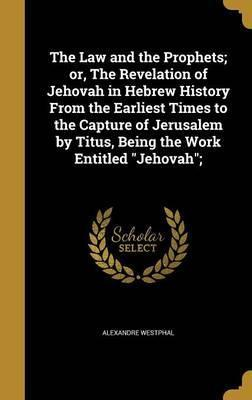 The Law and the Prophets; Or, the Revelation of Jehovah in Hebrew History from the Earliest Times to the Capture of Jerusalem by Titus, Being the Work Entitled Jehovah;