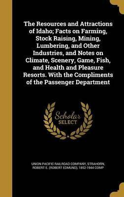 The Resources and Attractions of Idaho; Facts on Farming, Stock Raising, Mining, Lumbering, and Other Industries, and Notes on Climate, Scenery, Game, Fish, and Health and Pleasure Resorts. with the Compliments of the Passenger Department