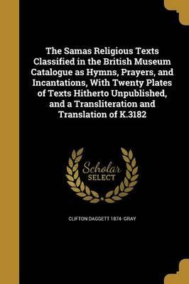 The Samas Religious Texts Classified in the British Museum Catalogue as Hymns, Prayers, and Incantations, with Twenty Plates of Texts Hitherto Unpublished, and a Transliteration and Translation of K.3182