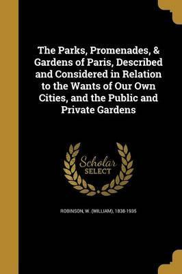 The Parks, Promenades, & Gardens of Paris, Described and Considered in Relation to the Wants of Our Own Cities, and the Public and Private Gardens