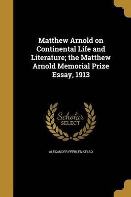 Matthew Arnold on Continental Life and Literature; The Matthew Arnold Memorial Prize Essay, 1913