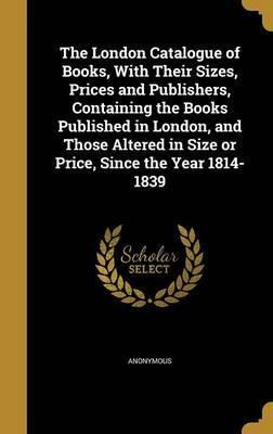 The London Catalogue of Books, with Their Sizes, Prices and Publishers, Containing the Books Published in London, and Those Altered in Size or Price, Since the Year 1814-1839
