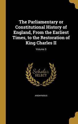 The Parliamentary or Constitutional History of England, from the Earliest Times, to the Restoration of King Charles II; Volume 5