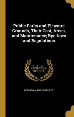Public Parks and Pleasure Grounds, Their Cost, Areas, and Maintenance; Bye-Laws and Regulations