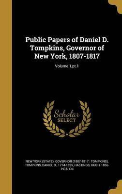 Public Papers of Daniel D. Tompkins, Governor of New York, 1807-1817; Volume 1, PT.1