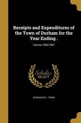 Receipts and Expenditures of the Town of Durham for the Year Ending .; Volume 1906/1907