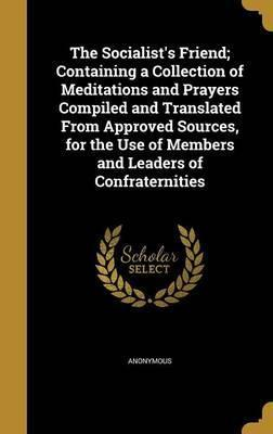 The Socialist's Friend; Containing a Collection of Meditations and Prayers Compiled and Translated from Approved Sources, for the Use of Members and Leaders of Confraternities