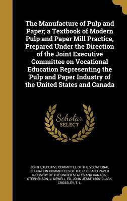 The Manufacture of Pulp and Paper; A Textbook of Modern Pulp and Paper Mill Practice, Prepared Under the Direction of the Joint Executive Committee on Vocational Education Representing the Pulp and Paper Industry of the United States and Canada