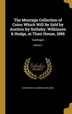 The Montagu Collection of Coins Which Will Be Sold by Auction by Sotheby, Wilkinson & Hodge, at Their House, 1896