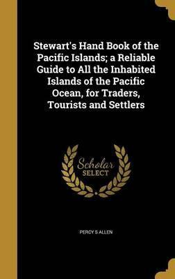 Stewart's Hand Book of the Pacific Islands; A Reliable Guide to All the Inhabited Islands of the Pacific Ocean, for Traders, Tourists and Settlers