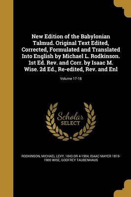 New Edition of the Babylonian Talmud. Original Text Edited, Corrected, Formulated and Translated Into English by Michael L. Rodkinson. 1st Ed. REV. and Corr. by Isaac M. Wise. 2D Ed., Re-Edited, REV. and Enl; Volume 17-18