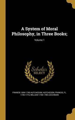 A System of Moral Philosophy, in Three Books;; Volume 1