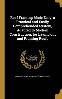 Roof Framing Made Easy; A Practical and Easily Comprehended System, Adapted to Modern Construction, for Laying Out and Framing Roofs