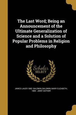 The Last Word; Being an Announcement of the Ultimate Generalization of Science and a Solution of Popular Problems in Religion and Philosophy