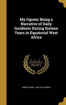 My Ogowe; Being a Narrative of Daily Incidents During Sixteen Years in Equatorial West Africa