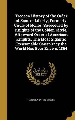 Treason History of the Order of Sons of Liberty, Formerly Circle of Honor, Succeeded by Knights of the Golden Circle, Afterward Order of American Knights. the Most Gigantic Treasonable Conspiracy the World Has Ever Known. 1864