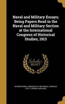 Naval and Military Essays; Being Papers Read in the Naval and Military Section at the International Congress of Historical Studies, 1913