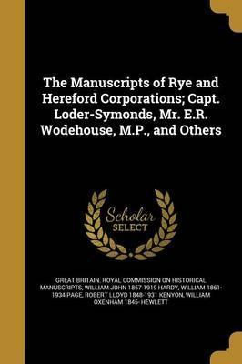 The Manuscripts of Rye and Hereford Corporations; Capt. Loder-Symonds, Mr. E.R. Wodehouse, M.P., and Others