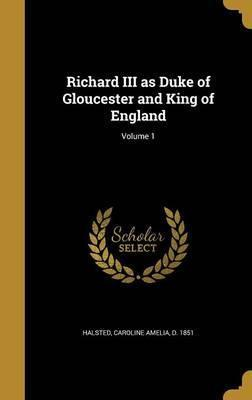 Richard III as Duke of Gloucester and King of England; Volume 1