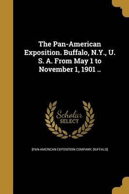 The Pan-American Exposition. Buffalo, N.Y., U. S. A. from May 1 to November 1, 1901 ..