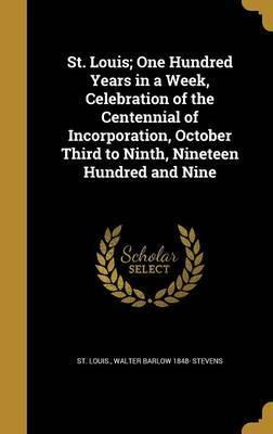 St. Louis; One Hundred Years in a Week, Celebration of the Centennial of Incorporation, October Third to Ninth, Nineteen Hundred and Nine