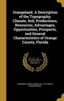 Orangeland. a Description of the Topography, Climate, Soil, Productions, Resources, Advantages, Opportunities, Prospects, and General Characteristics of Orange County, Florida
